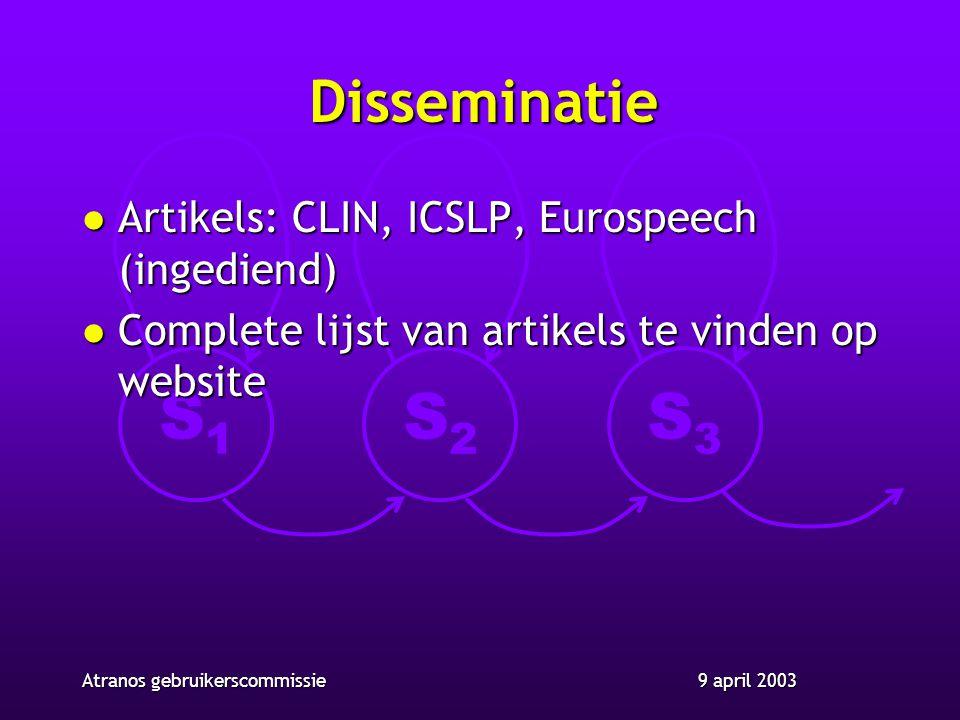 S1S1 S2S2 S3S3 9 april 2003Atranos gebruikerscommissie Disseminatie l Artikels: CLIN, ICSLP, Eurospeech (ingediend) l Complete lijst van artikels te vinden op website