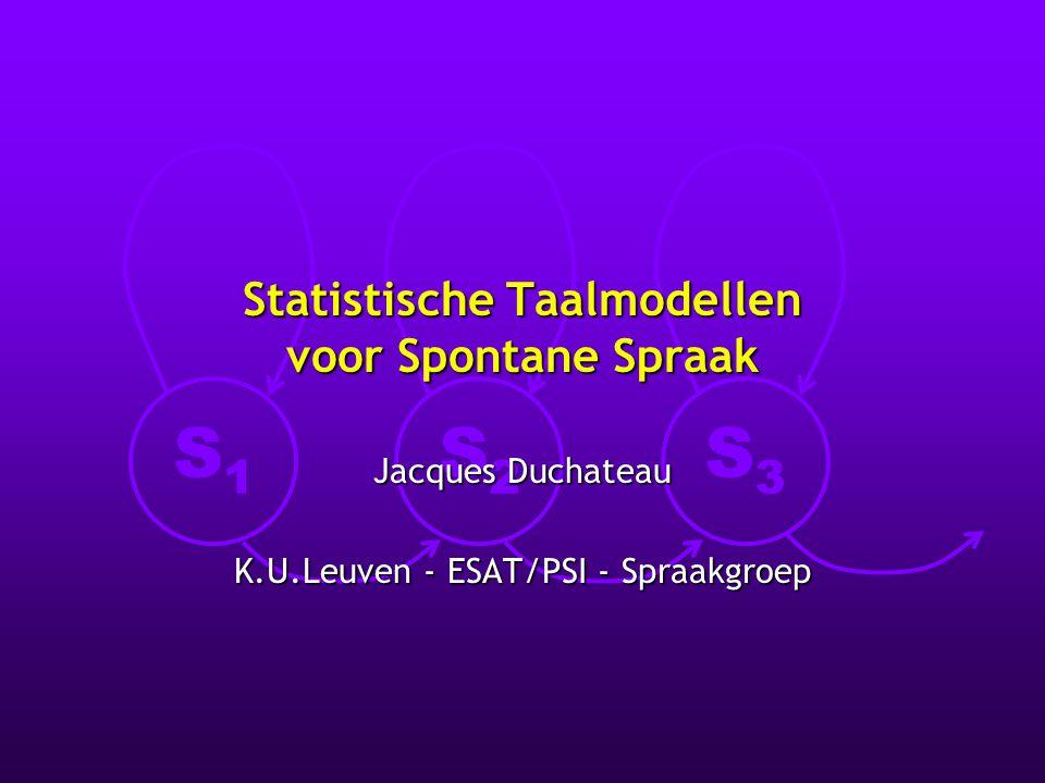 S1S1 S2S2 S3S3 Statistische Taalmodellen voor Spontane Spraak Jacques Duchateau K.U.Leuven - ESAT/PSI - Spraakgroep