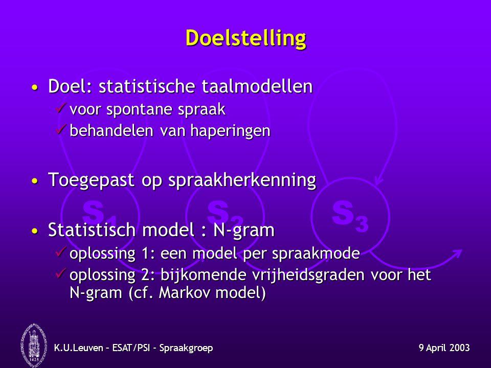S1S1 S2S2 S3S3 9 April 2003K.U.Leuven – ESAT/PSI - Spraakgroep Doelstelling Doel: statistische taalmodellenDoel: statistische taalmodellen voor sponta