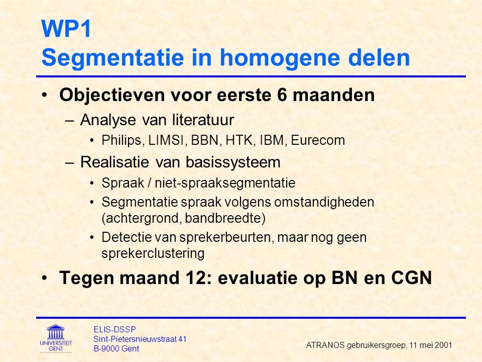 WP1 Segmentatie in homogene delen Objectieven voor eerste 6 maanden –Analyse van literatuur Philips, LIMSI, BBN, HTK, IBM, Eurecom –Realisatie van basissysteem Spraak / niet-spraaksegmentatie Segmentatie spraak volgens omstandigheden (achtergrond, bandbreedte) Detectie van sprekerbeurten, maar nog geen sprekerclustering Tegen maand 12: evaluatie op BN en CGN ATRANOS gebruikersgroep, 11 mei 2001 ELIS-DSSP Sint-Pietersnieuwstraat 41 B-9000 Gent