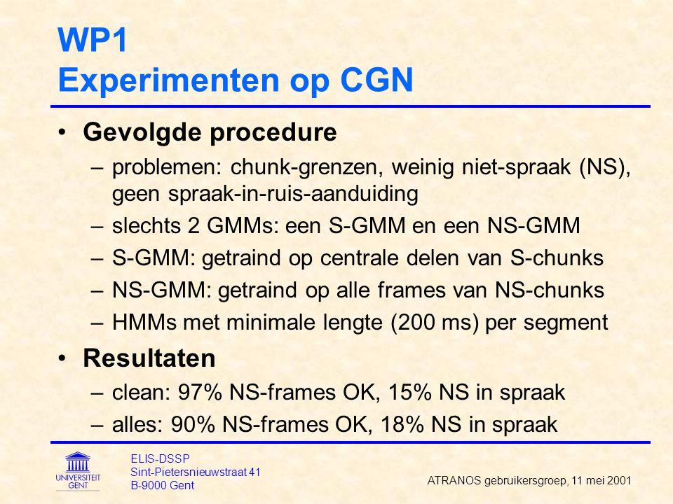 WP1 Experimenten op CGN Gevolgde procedure –problemen: chunk-grenzen, weinig niet-spraak (NS), geen spraak-in-ruis-aanduiding –slechts 2 GMMs: een S-GMM en een NS-GMM –S-GMM: getraind op centrale delen van S-chunks –NS-GMM: getraind op alle frames van NS-chunks –HMMs met minimale lengte (200 ms) per segment Resultaten –clean: 97% NS-frames OK, 15% NS in spraak –alles: 90% NS-frames OK, 18% NS in spraak ATRANOS gebruikersgroep, 11 mei 2001 ELIS-DSSP Sint-Pietersnieuwstraat 41 B-9000 Gent