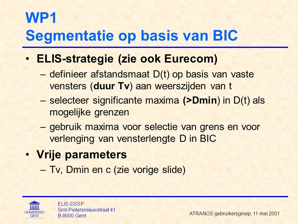 WP1 Segmentatie op basis van BIC ELIS-strategie (zie ook Eurecom) –definieer afstandsmaat D(t) op basis van vaste vensters (duur Tv) aan weerszijden van t –selecteer significante maxima (>Dmin) in D(t) als mogelijke grenzen –gebruik maxima voor selectie van grens en voor verlenging van vensterlengte D in BIC Vrije parameters –Tv, Dmin en c (zie vorige slide) ATRANOS gebruikersgroep, 11 mei 2001 ELIS-DSSP Sint-Pietersnieuwstraat 41 B-9000 Gent