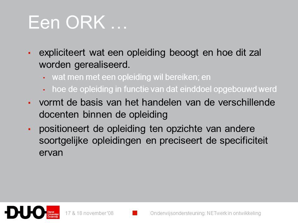 17 & 18 november '08 Onderwijsondersteuning: NETwerk in ontwikkeling Een ORK … ▪ expliciteert wat een opleiding beoogt en hoe dit zal worden gerealise