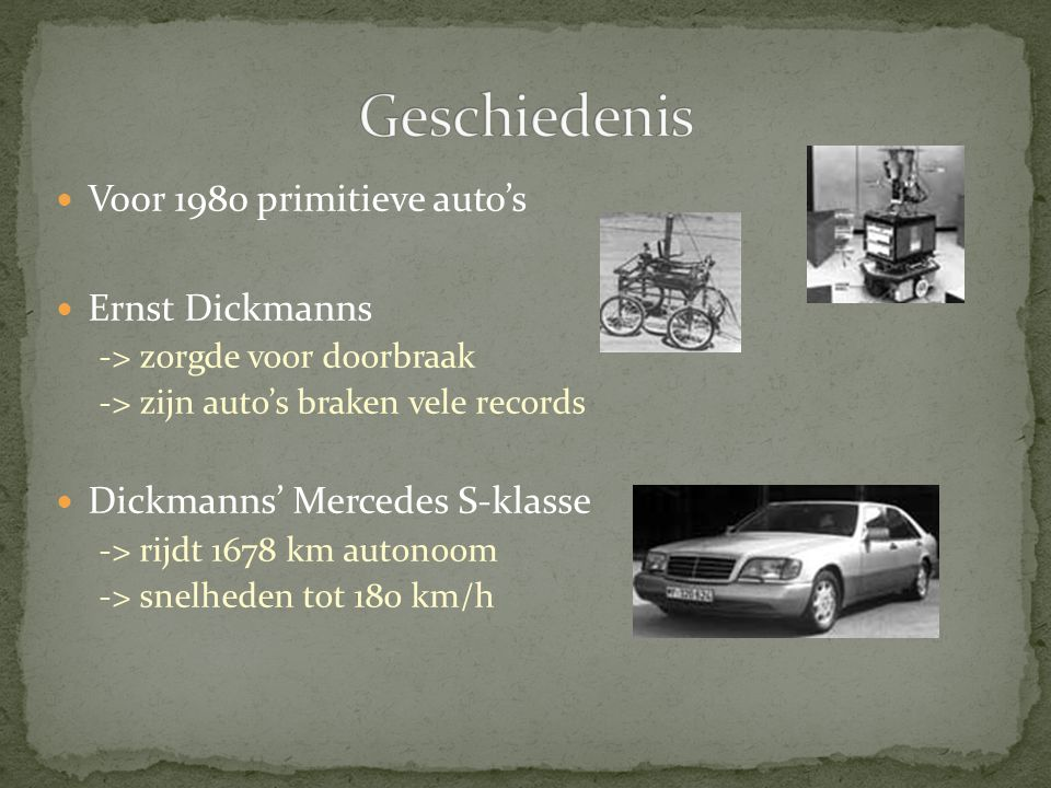 Voor 1980 primitieve auto's Ernst Dickmanns -> zorgde voor doorbraak -> zijn auto's braken vele records Dickmanns' Mercedes S-klasse -> rijdt 1678 km