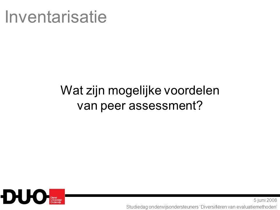 5 juni 2008 Studiedag onderwijsondersteuners 'Diversifiëren van evaluatiemethoden' Inventarisatie Wat zijn mogelijke voordelen van peer assessment