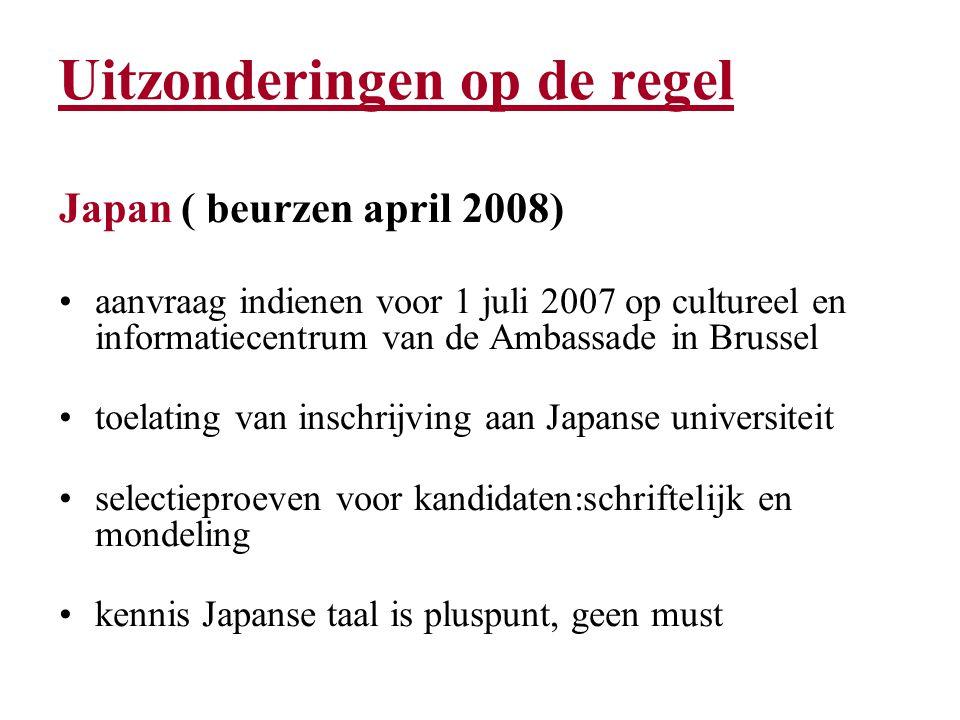 Uitzonderingen op de regel Japan ( beurzen april 2008) aanvraag indienen voor 1 juli 2007 op cultureel en informatiecentrum van de Ambassade in Brussel toelating van inschrijving aan Japanse universiteit selectieproeven voor kandidaten:schriftelijk en mondeling kennis Japanse taal is pluspunt, geen must