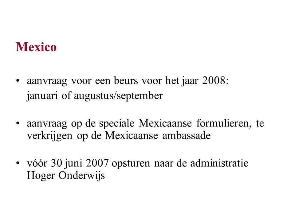 Mexico aanvraag voor een beurs voor het jaar 2008: januari of augustus/september aanvraag op de speciale Mexicaanse formulieren, te verkrijgen op de Mexicaanse ambassade vóór 30 juni 2007 opsturen naar de administratie Hoger Onderwijs
