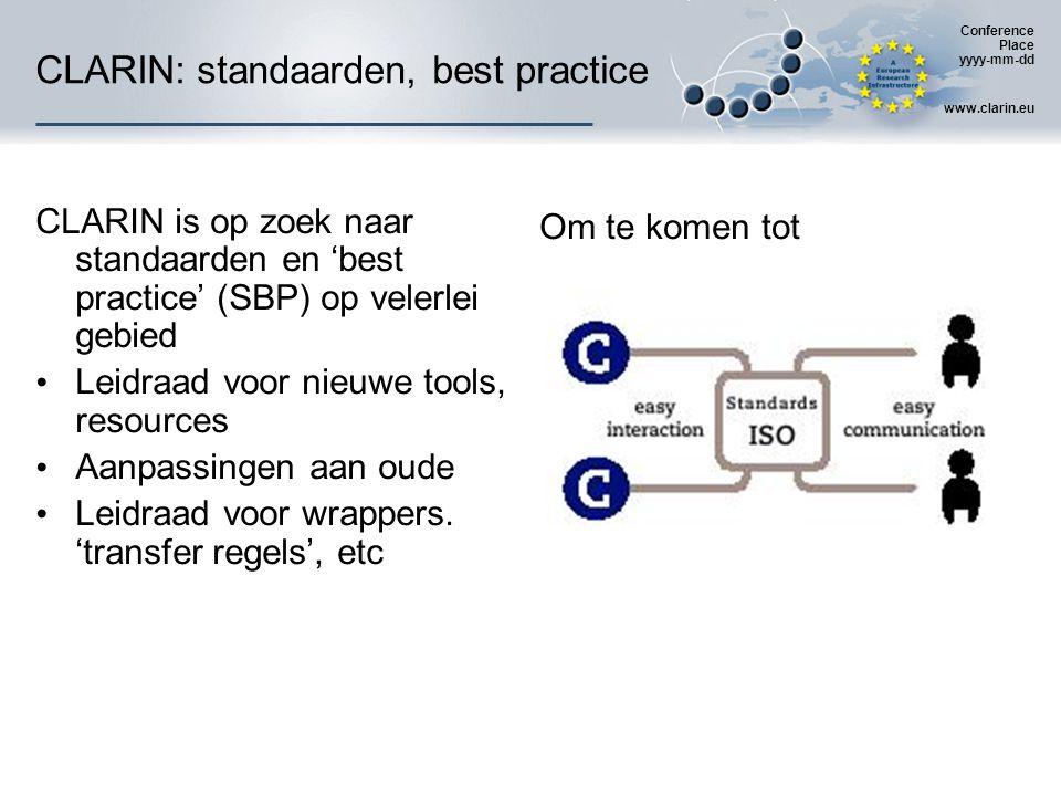 Conference Place yyyy-mm-dd www.clarin.eu CLARIN: standaarden, best practice CLARIN is op zoek naar standaarden en 'best practice' (SBP) op velerlei gebied Leidraad voor nieuwe tools, resources Aanpassingen aan oude Leidraad voor wrappers.