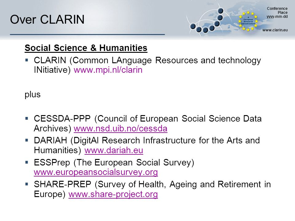 Conference Place yyyy-mm-dd www.clarin.eu Over CLARIN Social Science & Humanities  CLARIN (Common LAnguage Resources and technology INitiative) www.mpi.nl/clarin plus  CESSDA-PPP (Council of European Social Science Data Archives) www.nsd.uib.no/cessda  DARIAH (DigitAl Research Infrastructure for the Arts and Humanities) www.dariah.eu  ESSPrep (The European Social Survey) www.europeansocialsurvey.org  SHARE-PREP (Survey of Health, Ageing and Retirement in Europe) www.share-project.org