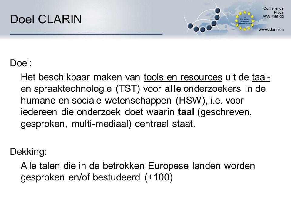 Conference Place yyyy-mm-dd www.clarin.eu CLARIN (looptijd) Looptijd CLARIN:01-01-2008 -- … 1.Voorbereidingsfase2008-2010 2.Constructiefase2011-2014 3.Exploitatiefase2015-… 1e fase: Europese + nationale fondsen 2e en 3e fase: enkel nationale fondsen Naast Europees CLARIN-project ook vele nationale CLARIN- projecten