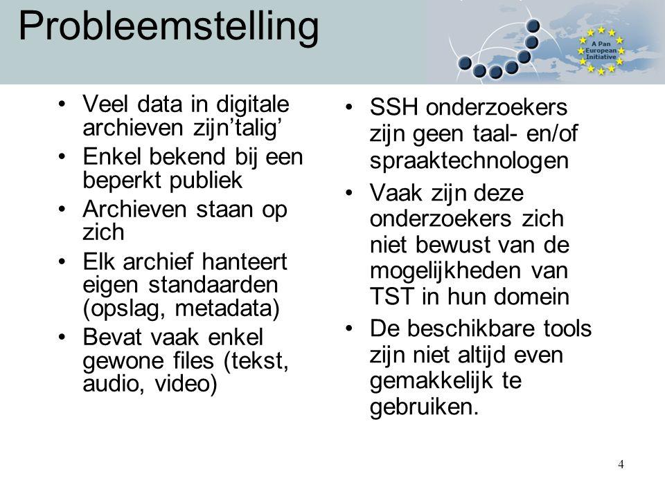 4 Probleemstelling Veel data in digitale archieven zijn'talig' Enkel bekend bij een beperkt publiek Archieven staan op zich Elk archief hanteert eigen standaarden (opslag, metadata) Bevat vaak enkel gewone files (tekst, audio, video) SSH onderzoekers zijn geen taal- en/of spraaktechnologen Vaak zijn deze onderzoekers zich niet bewust van de mogelijkheden van TST in hun domein De beschikbare tools zijn niet altijd even gemakkelijk te gebruiken.