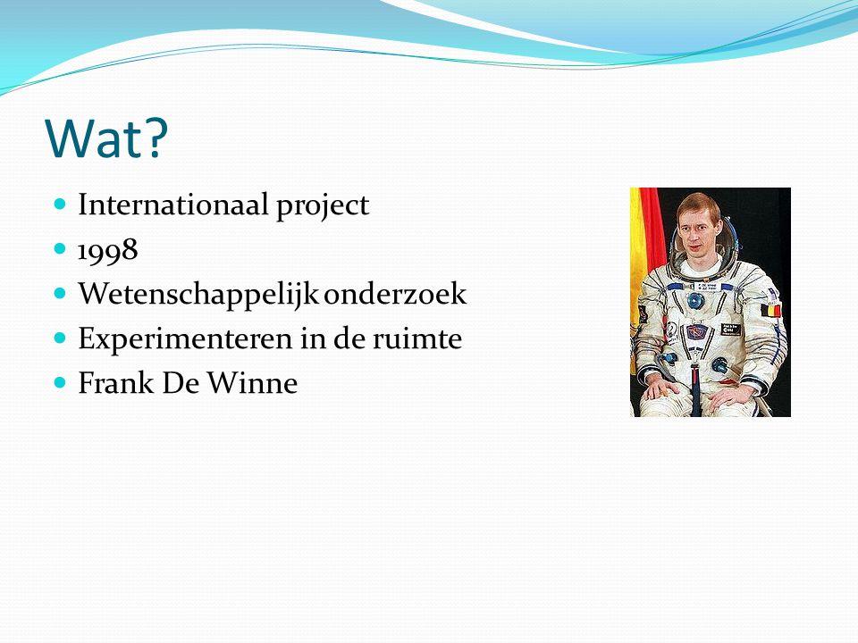 Wat? Internationaal project 1998 Wetenschappelijk onderzoek Experimenteren in de ruimte Frank De Winne