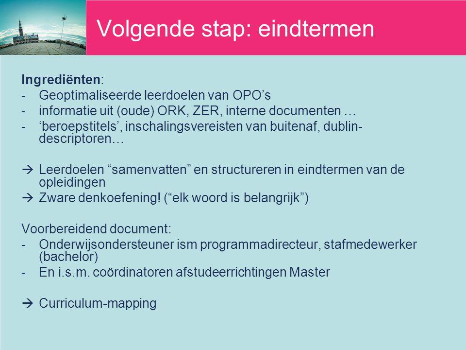 Volgende stap: eindtermen Ingrediënten: -Geoptimaliseerde leerdoelen van OPO's -informatie uit (oude) ORK, ZER, interne documenten … -'beroepstitels', inschalingsvereisten van buitenaf, dublin- descriptoren…  Leerdoelen samenvatten en structureren in eindtermen van de opleidingen  Zware denkoefening.