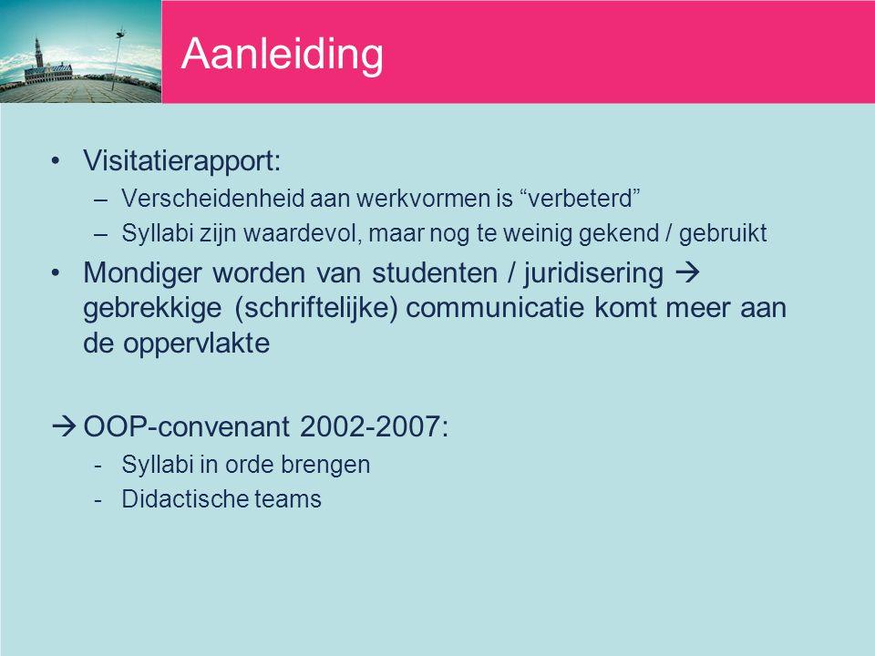 Aanleiding Visitatierapport: –Verscheidenheid aan werkvormen is verbeterd –Syllabi zijn waardevol, maar nog te weinig gekend / gebruikt Mondiger worden van studenten / juridisering  gebrekkige (schriftelijke) communicatie komt meer aan de oppervlakte  OOP-convenant 2002-2007: -Syllabi in orde brengen -Didactische teams