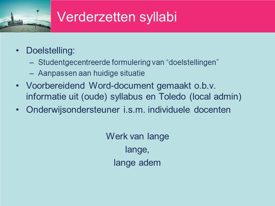 Verderzetten syllabi Doelstelling: –Studentgecentreerde formulering van doelstellingen –Aanpassen aan huidige situatie Voorbereidend Word-document gemaakt o.b.v.