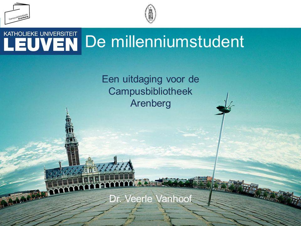 De millenniumstudent Een uitdaging voor de Campusbibliotheek Arenberg Dr. Veerle Vanhoof