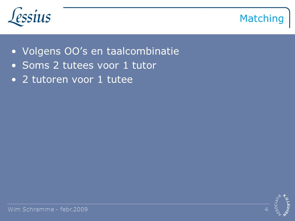 Matching Volgens OO's en taalcombinatie Soms 2 tutees voor 1 tutor 2 tutoren voor 1 tutee Wim Schramme - febr.2009 4