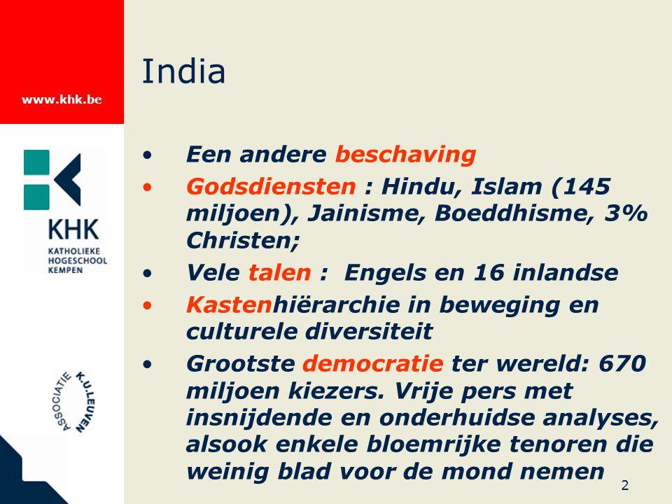 www.khk.be 2 India Een andere beschaving Godsdiensten : Hindu, Islam (145 miljoen), Jainisme, Boeddhisme, 3% Christen; Vele talen : Engels en 16 inlandse Kastenhiërarchie in beweging en culturele diversiteit Grootste democratie ter wereld: 670 miljoen kiezers.