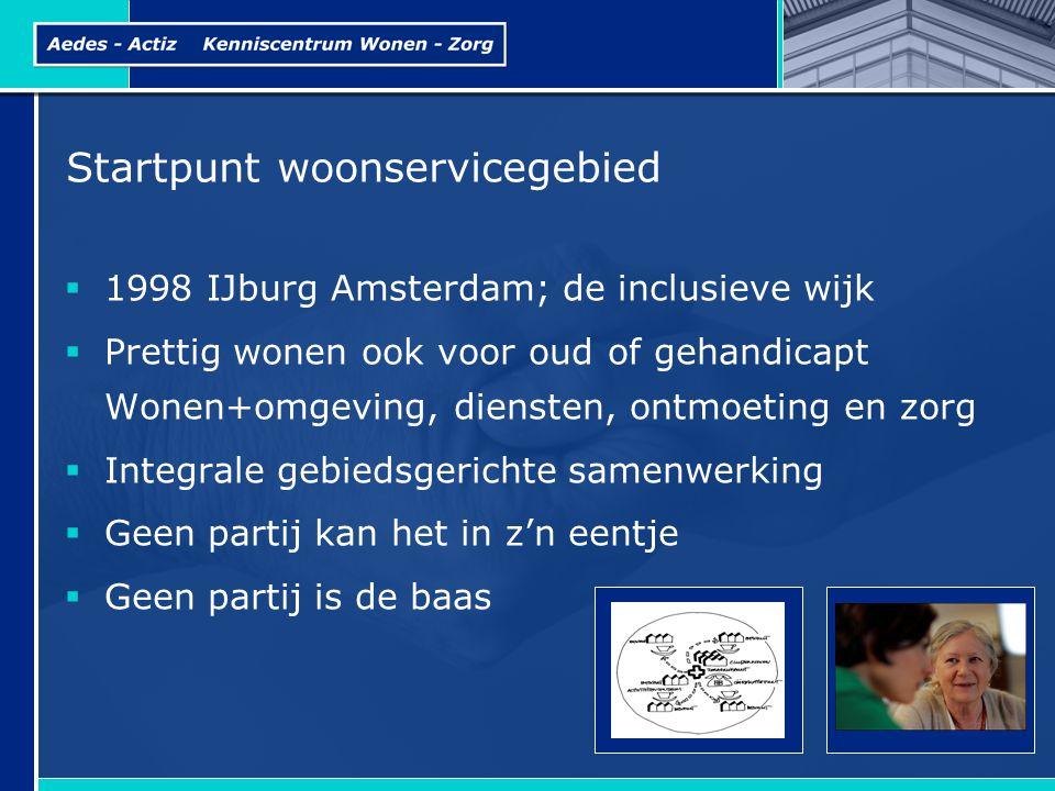 Startpunt woonservicegebied  1998 IJburg Amsterdam; de inclusieve wijk  Prettig wonen ook voor oud of gehandicapt Wonen+omgeving, diensten, ontmoeting en zorg  Integrale gebiedsgerichte samenwerking  Geen partij kan het in z'n eentje  Geen partij is de baas