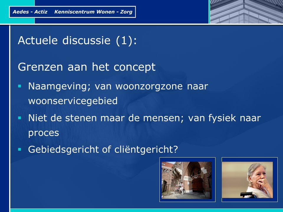 Actuele discussie (1): Grenzen aan het concept  Naamgeving; van woonzorgzone naar woonservicegebied  Niet de stenen maar de mensen; van fysiek naar proces  Gebiedsgericht of cliëntgericht?