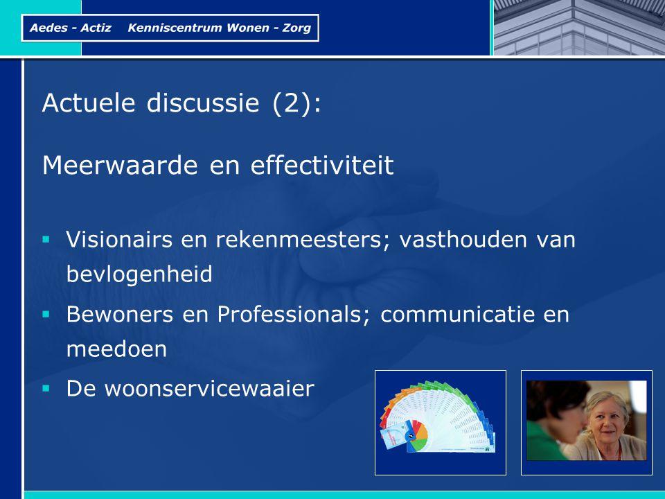 Actuele discussie (2): Meerwaarde en effectiviteit  Visionairs en rekenmeesters; vasthouden van bevlogenheid  Bewoners en Professionals; communicatie en meedoen  De woonservicewaaier