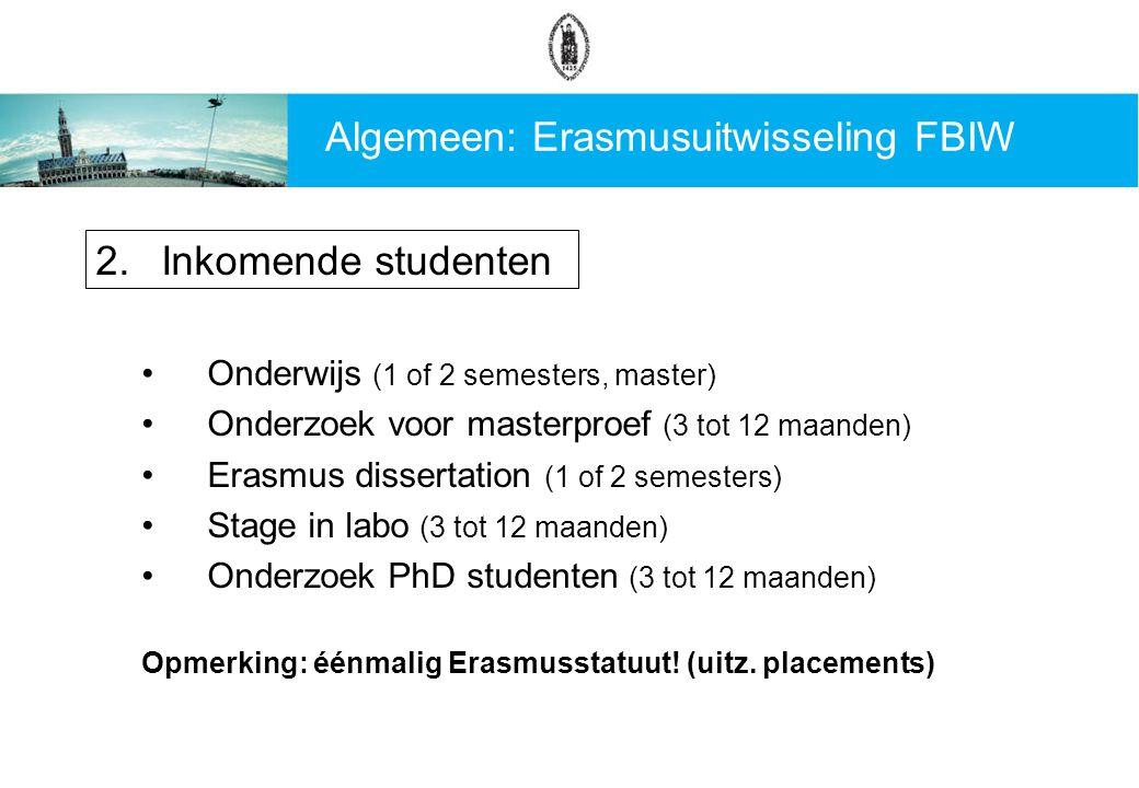 Algemeen: Erasmusuitwisseling FBIW 2.Inkomende studenten Onderwijs (1 of 2 semesters, master) Onderzoek voor masterproef (3 tot 12 maanden) Erasmus dissertation (1 of 2 semesters) Stage in labo (3 tot 12 maanden) Onderzoek PhD studenten (3 tot 12 maanden) Opmerking: éénmalig Erasmusstatuut.