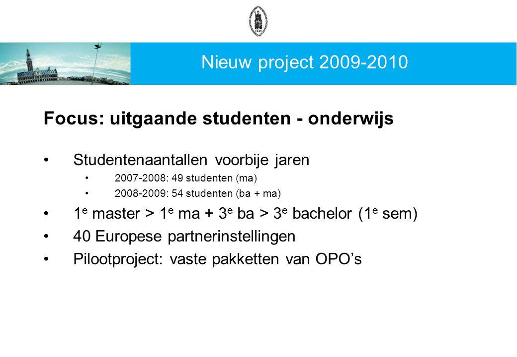 Nieuw project 2009-2010 Focus: uitgaande studenten - onderwijs Studentenaantallen voorbije jaren 2007-2008: 49 studenten (ma) 2008-2009: 54 studenten (ba + ma) 1 e master > 1 e ma + 3 e ba > 3 e bachelor (1 e sem) 40 Europese partnerinstellingen Pilootproject: vaste pakketten van OPO's