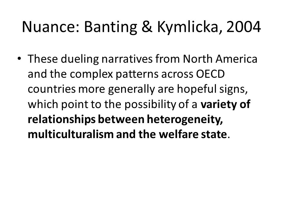 Nuance: Banting & Kymlicka, 2004 These dueling narratives from North America and the complex patterns across OECD countries more generally are hopeful signs, which point to the possibility of a variety of relationships between heterogeneity, multiculturalism and the welfare state.