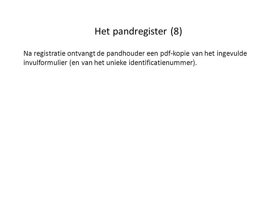 Het pandregister (8) Na registratie ontvangt de pandhouder een pdf-kopie van het ingevulde invulformulier (en van het unieke identificatienummer).
