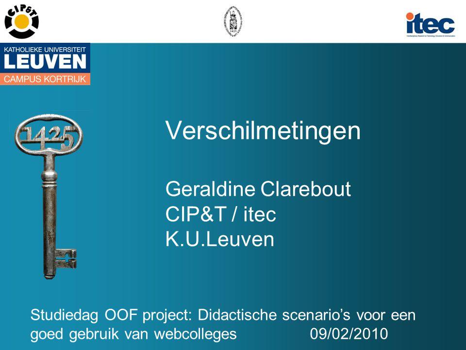 Verschilmetingen Geraldine Clarebout CIP&T / itec K.U.Leuven Studiedag OOF project: Didactische scenario's voor een goed gebruik van webcolleges09/02/2010