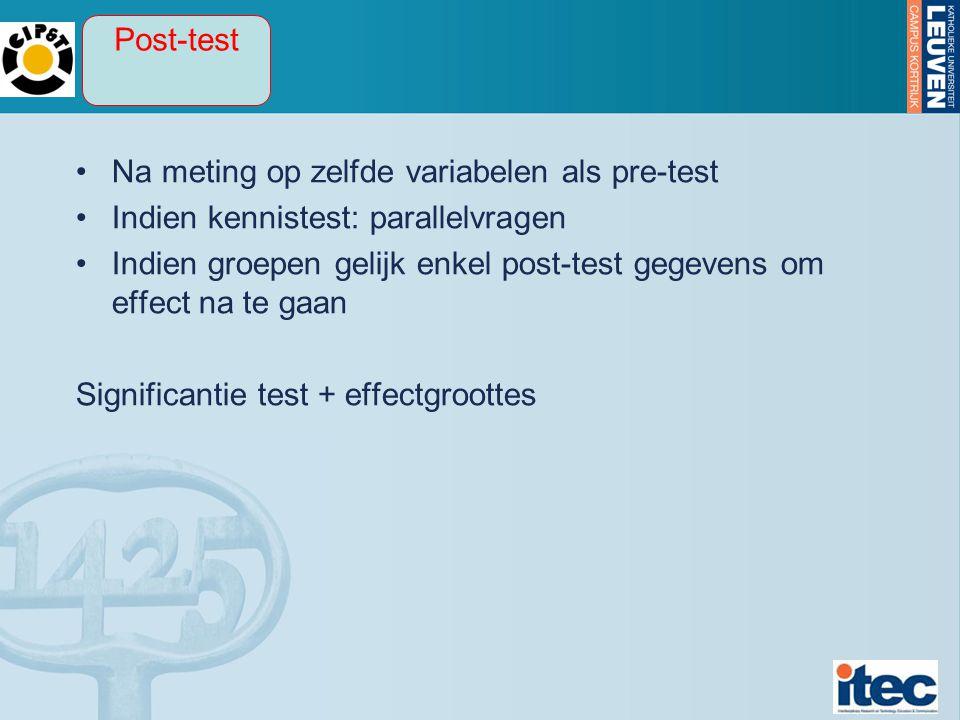 Na meting op zelfde variabelen als pre-test Indien kennistest: parallelvragen Indien groepen gelijk enkel post-test gegevens om effect na te gaan Significantie test + effectgroottes Post-test