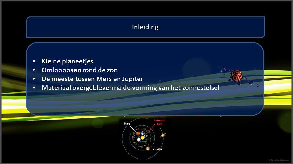 Inleiding Kleine planeetjes Omloopbaan rond de zon De meeste tussen Mars en Jupiter Materiaal overgebleven na de vorming van het zonnestelsel