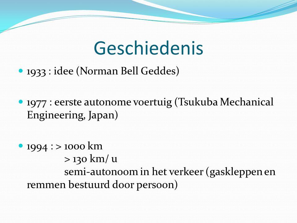 Geschiedenis 1933 : idee (Norman Bell Geddes) 1977 : eerste autonome voertuig (Tsukuba Mechanical Engineering, Japan) 1994 : > 1000 km > 130 km/ u semi-autonoom in het verkeer (gaskleppen en remmen bestuurd door persoon)