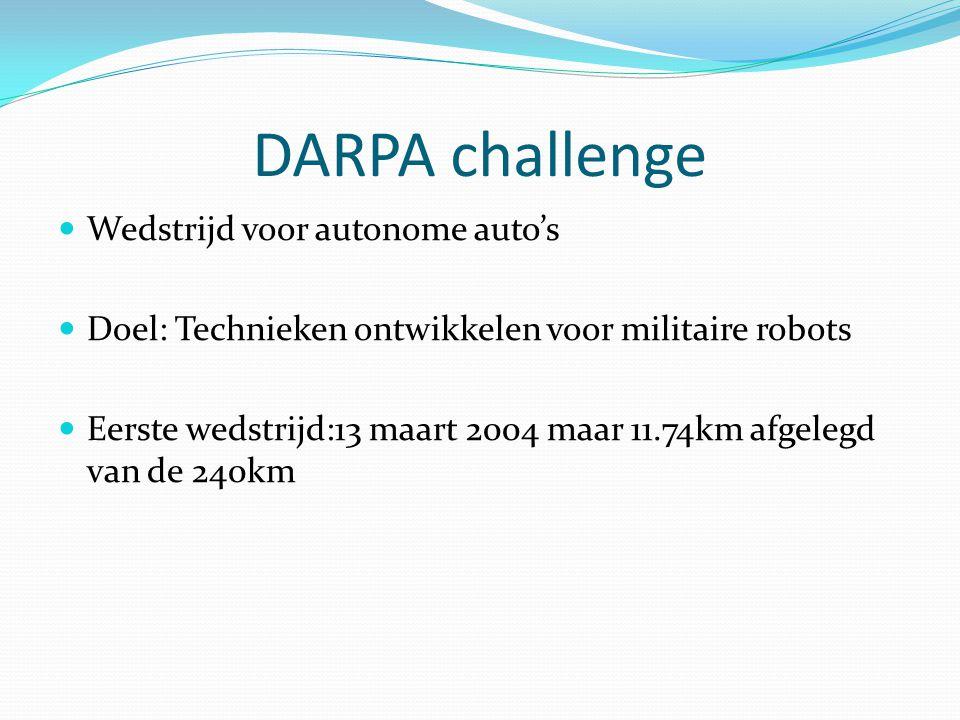 DARPA challenge Wedstrijd voor autonome auto's Doel: Technieken ontwikkelen voor militaire robots Eerste wedstrijd:13 maart 2004 maar 11.74km afgelegd van de 240km
