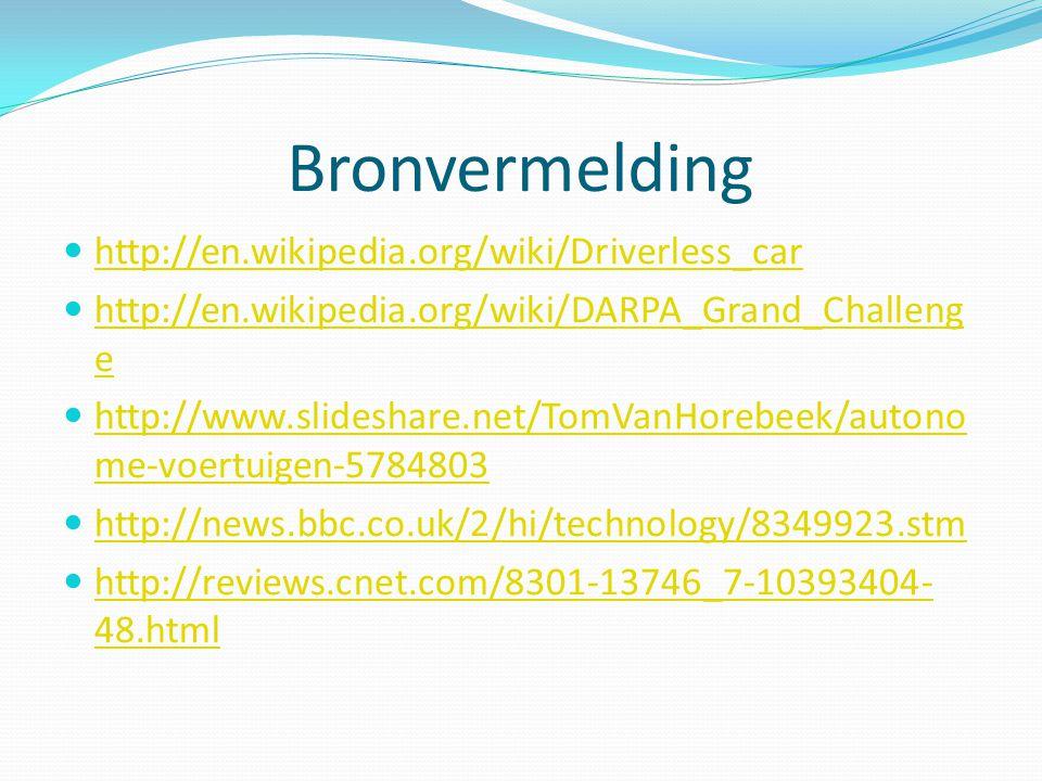 Bronvermelding http://en.wikipedia.org/wiki/Driverless_car http://en.wikipedia.org/wiki/DARPA_Grand_Challeng e http://en.wikipedia.org/wiki/DARPA_Grand_Challeng e http://www.slideshare.net/TomVanHorebeek/autono me-voertuigen-5784803 http://www.slideshare.net/TomVanHorebeek/autono me-voertuigen-5784803 http://news.bbc.co.uk/2/hi/technology/8349923.stm http://reviews.cnet.com/8301-13746_7-10393404- 48.html http://reviews.cnet.com/8301-13746_7-10393404- 48.html