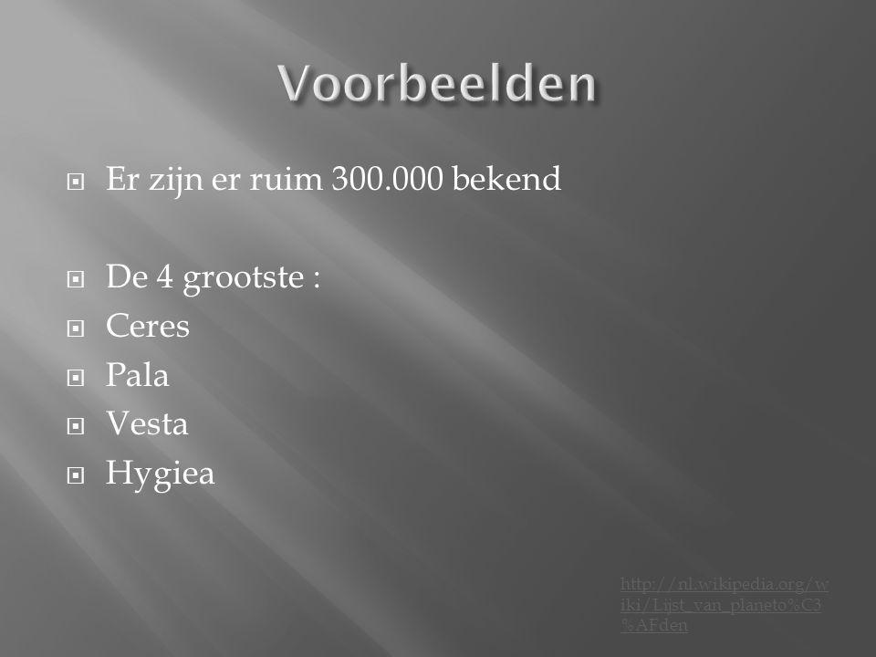  Er zijn er ruim 300.000 bekend  De 4 grootste :  Ceres  Pala  Vesta  Hygiea http://nl.wikipedia.org/w iki/Lijst_van_planeto%C3 %AFden