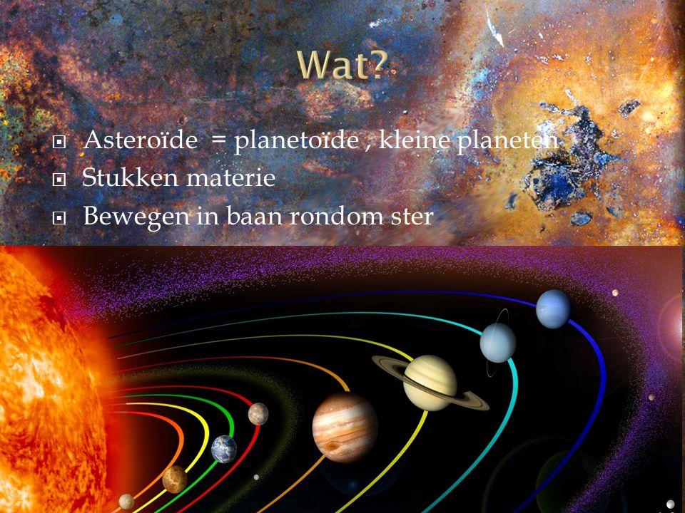  Asteroïde = planetoïde, kleine planeten  Stukken materie  Bewegen in baan rondom ster
