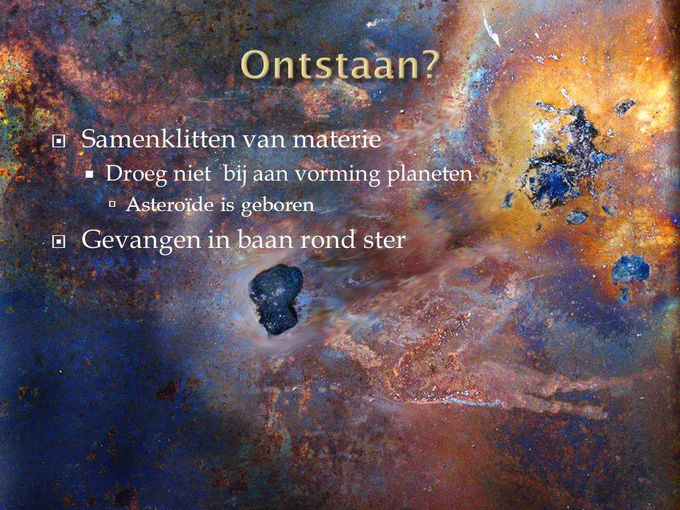  Samenklitten van materie  Droeg niet bij aan vorming planeten  Asteroïde is geboren  Gevangen in baan rond ster