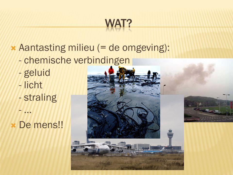  Aantasting milieu (= de omgeving): - chemische verbindingen - geluid - licht - straling - …  De mens!!