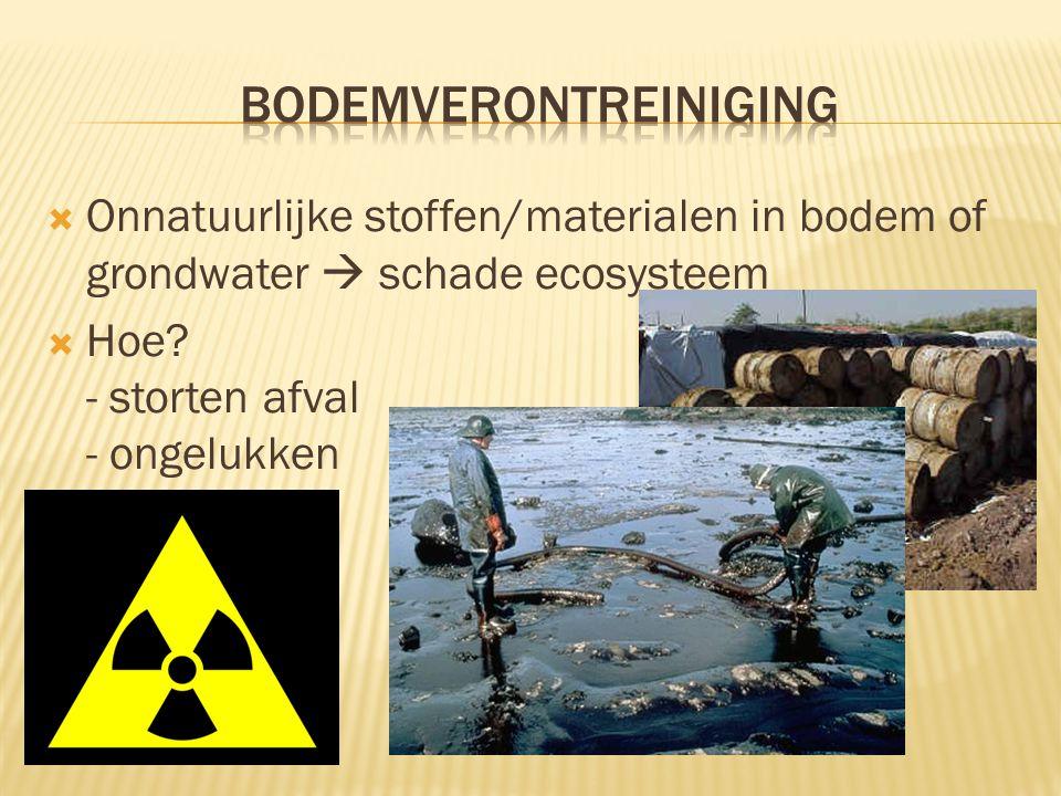  Onnatuurlijke stoffen/materialen in bodem of grondwater  schade ecosysteem  Hoe? - storten afval - ongelukken - …