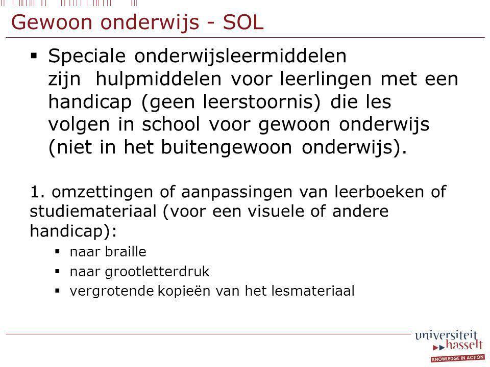 Gewoon onderwijs - SOL  Speciale onderwijsleermiddelen zijn hulpmiddelen voor leerlingen met een handicap (geen leerstoornis) die les volgen in school voor gewoon onderwijs (niet in het buitengewoon onderwijs).