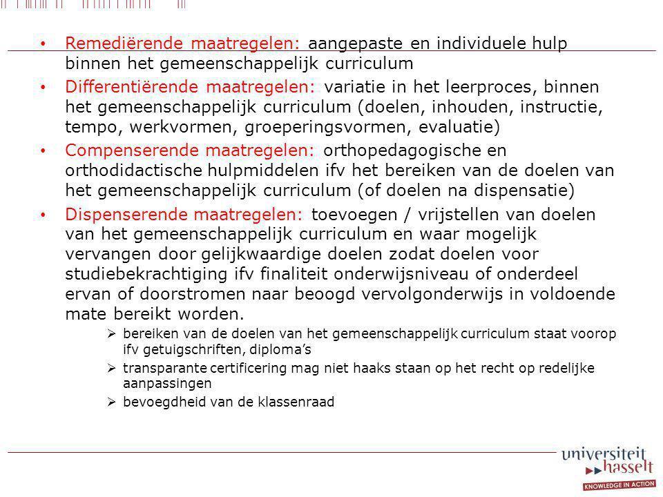 Remediërende maatregelen: aangepaste en individuele hulp binnen het gemeenschappelijk curriculum Differentiërende maatregelen: variatie in het leerproces, binnen het gemeenschappelijk curriculum (doelen, inhouden, instructie, tempo, werkvormen, groeperingsvormen, evaluatie) Compenserende maatregelen: orthopedagogische en orthodidactische hulpmiddelen ifv het bereiken van de doelen van het gemeenschappelijk curriculum (of doelen na dispensatie) Dispenserende maatregelen: toevoegen / vrijstellen van doelen van het gemeenschappelijk curriculum en waar mogelijk vervangen door gelijkwaardige doelen zodat doelen voor studiebekrachtiging ifv finaliteit onderwijsniveau of onderdeel ervan of doorstromen naar beoogd vervolgonderwijs in voldoende mate bereikt worden.