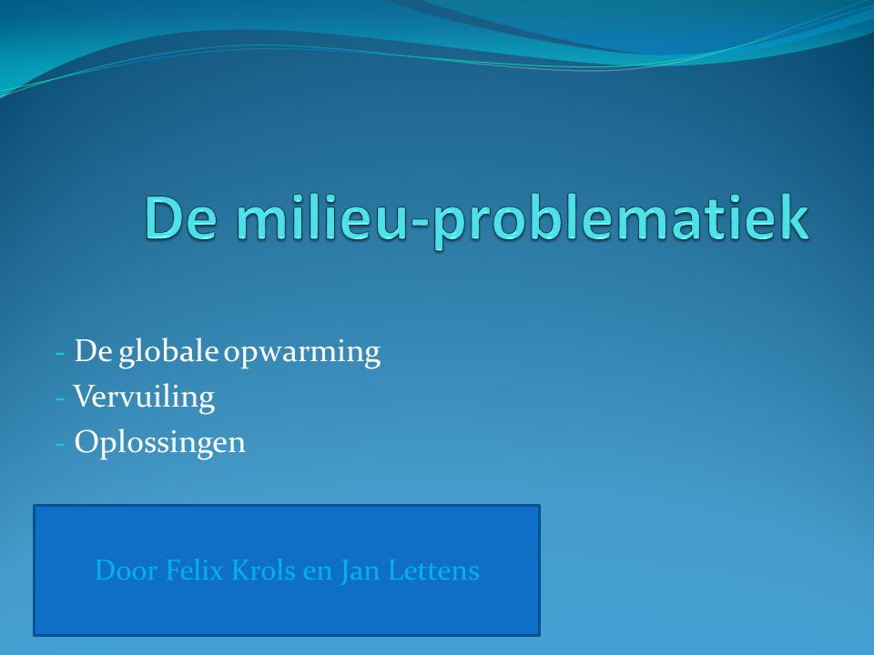 - De globale opwarming - Vervuiling - Oplossingen Door Felix Krols en Jan Lettens