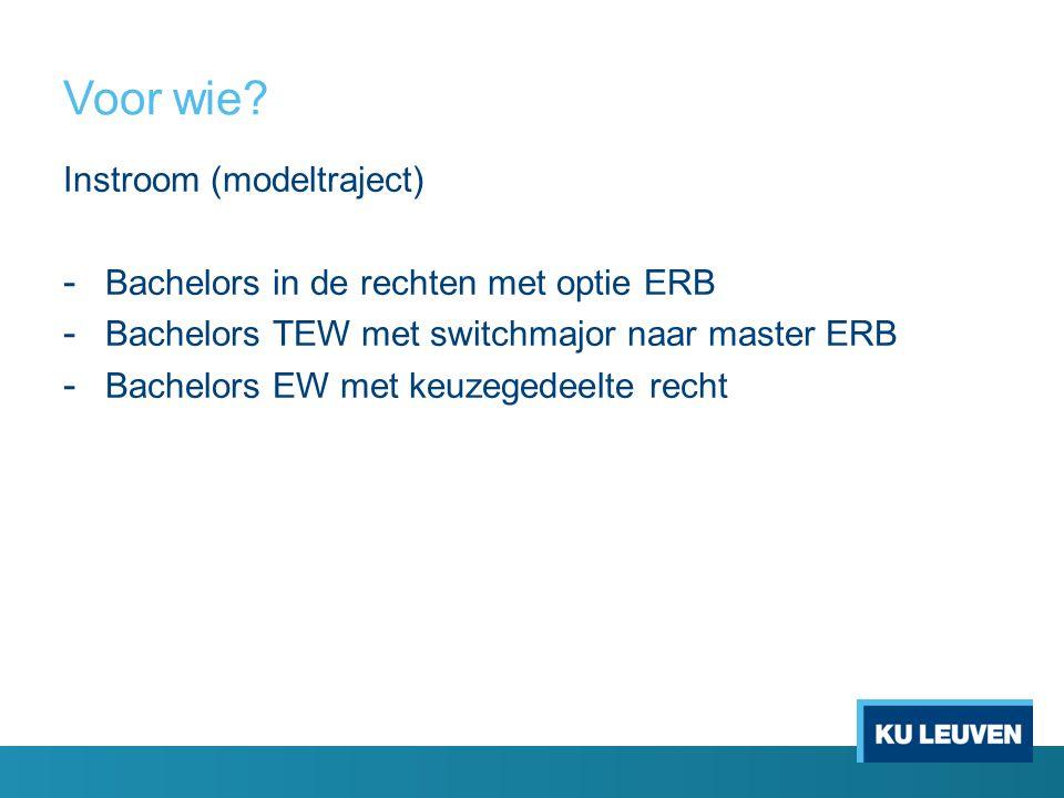 Voor wie? Instroom (modeltraject) - Bachelors in de rechten met optie ERB - Bachelors TEW met switchmajor naar master ERB - Bachelors EW met keuzegede