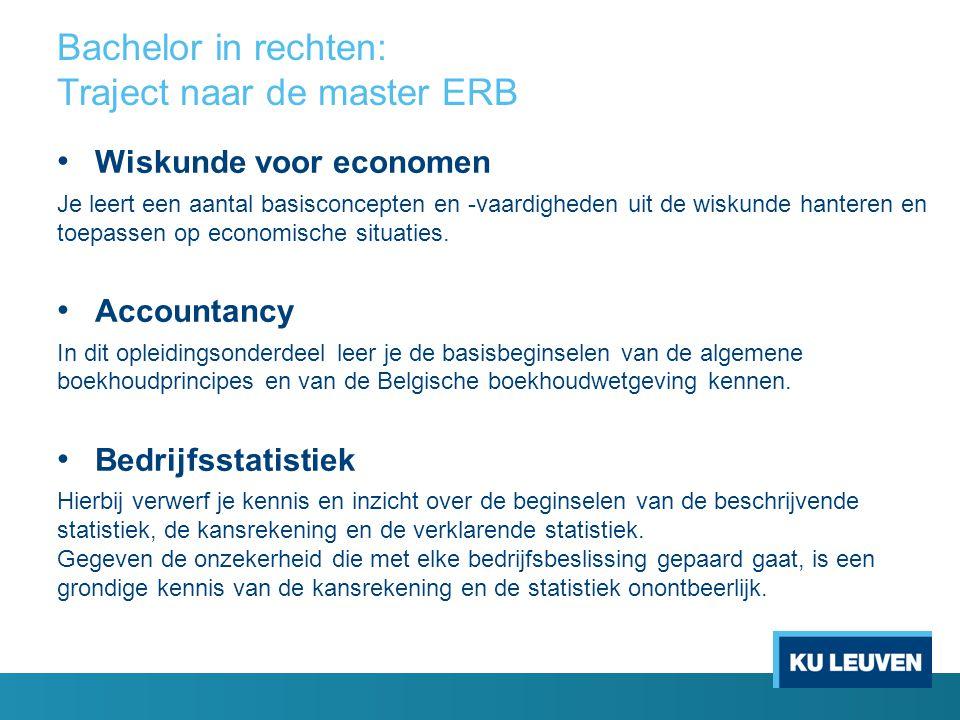 Voorbeeldtraject Master ERB voor studenten met een juridische vooropleiding Optie Financieel recht en economie Seminarie (3 sp.) Rechtseconomie (6 sp.) Insolventierecht (6 sp.) Strategic Financial Management (6 sp.) Externe financiële verslaggeving (6 sp.) Bedrijfs- financiering (4 sp.) Seminarie (3 sp.) Substantive Law of the European Union (6 sp.) Economische aspecten van de mededinging (6 sp.) Econometrie (3 sp.) Religie (3 sp.) Consolidatie en financiële bedrijfsdoorlichting (6 sp.) Scriptie (12 sp.) Strategisch Management Accounting (6 sp.) European Taxation (6 sp.) Boekhoudrecht (4 sp.) Lessen voor 21 ste eeuw (2 sp.) Scriptie (12 sp.) Financial Statement Analysis (6 sp) Vennootschaps- belasting (6 sp.) Personenbelasting (6 sp.) Lessen voor 21 ste eeuw (2 sp.) Eerste fase: Eerste semester (31 studiepunten) Eerste fase: Tweede semester (29 studiepunten) Tweede fase: Eerste semester (32 studiepunten) Tweede fase: Tweede semester (30 studiepunten)