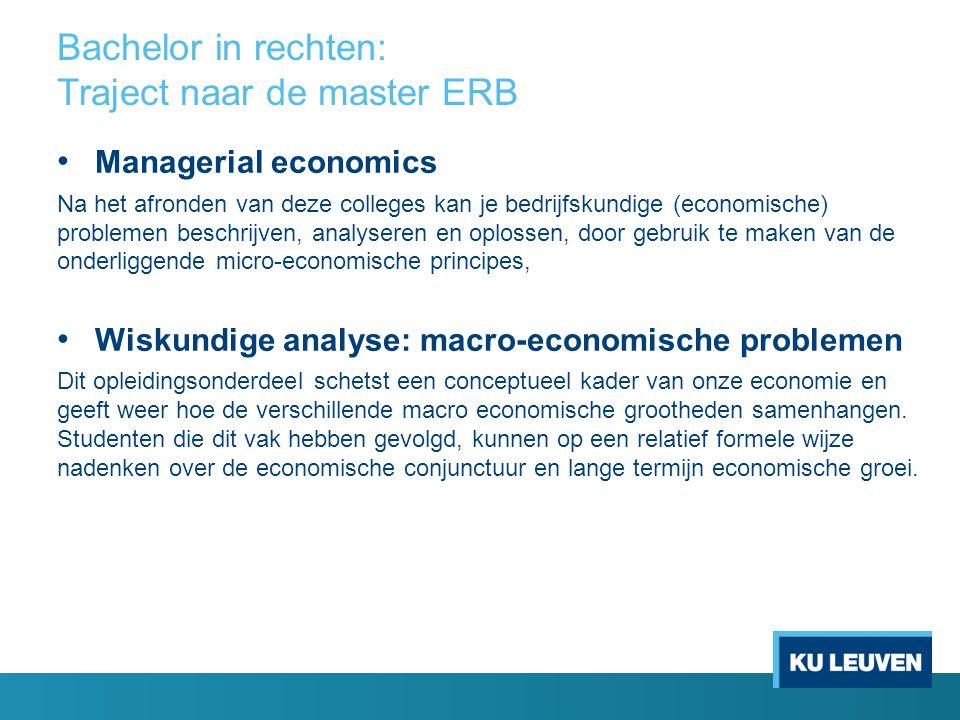 Bachelor TEW/ EW: Traject naar de master ERB Vanuit TEW: switchmajor ERB Vanuit EW: keuzegedeelte recht - Verbintenissenrecht (fase 2) - Goederen- en bijzondere overeenkomstenrecht (fase 3) - Handels-, vennootschaps- en economisch recht (fase 3) - Fiscaal recht (fase 3)