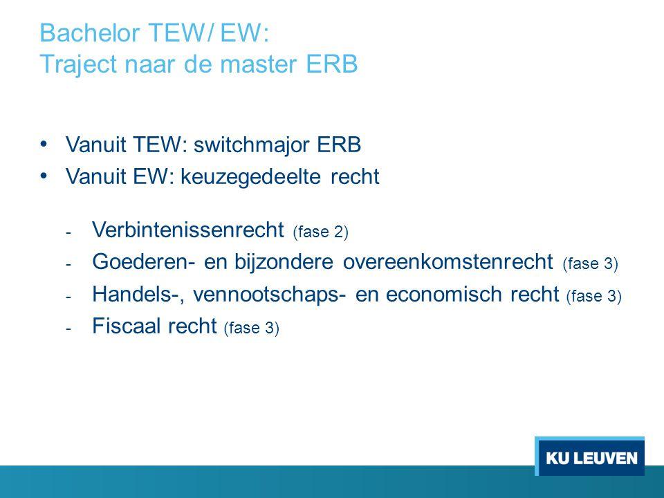 Bachelor TEW/ EW: Traject naar de master ERB Vanuit TEW: switchmajor ERB Vanuit EW: keuzegedeelte recht - Verbintenissenrecht (fase 2) - Goederen- en