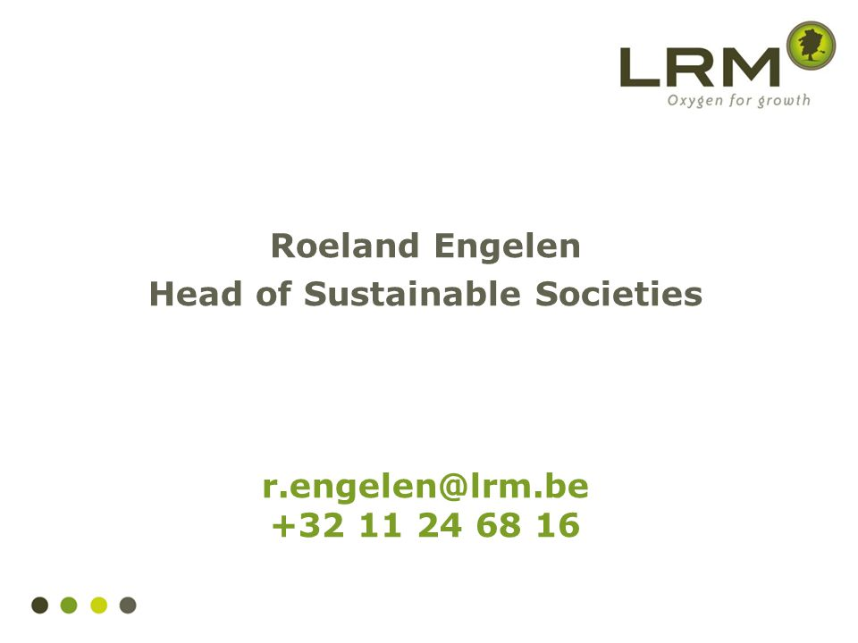 Roeland Engelen Head of Sustainable Societies r.engelen@lrm.be +32 11 24 68 16