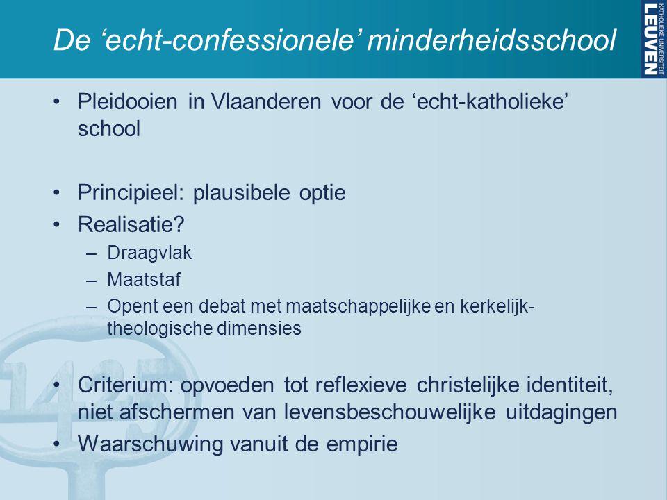 De 'echt-confessionele' minderheidsschool Pleidooien in Vlaanderen voor de 'echt-katholieke' school Principieel: plausibele optie Realisatie? –Draagvl
