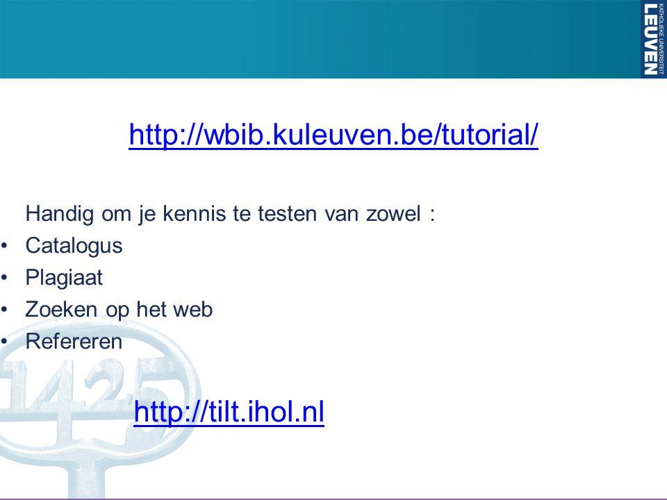 http://wbib.kuleuven.be/tutorial/ Handig om je kennis te testen van zowel : Catalogus Plagiaat Zoeken op het web Refereren http://tilt.ihol.nl